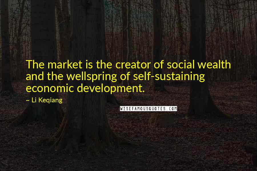Li Keqiang quotes: The market is the creator of social wealth and the wellspring of self-sustaining economic development.