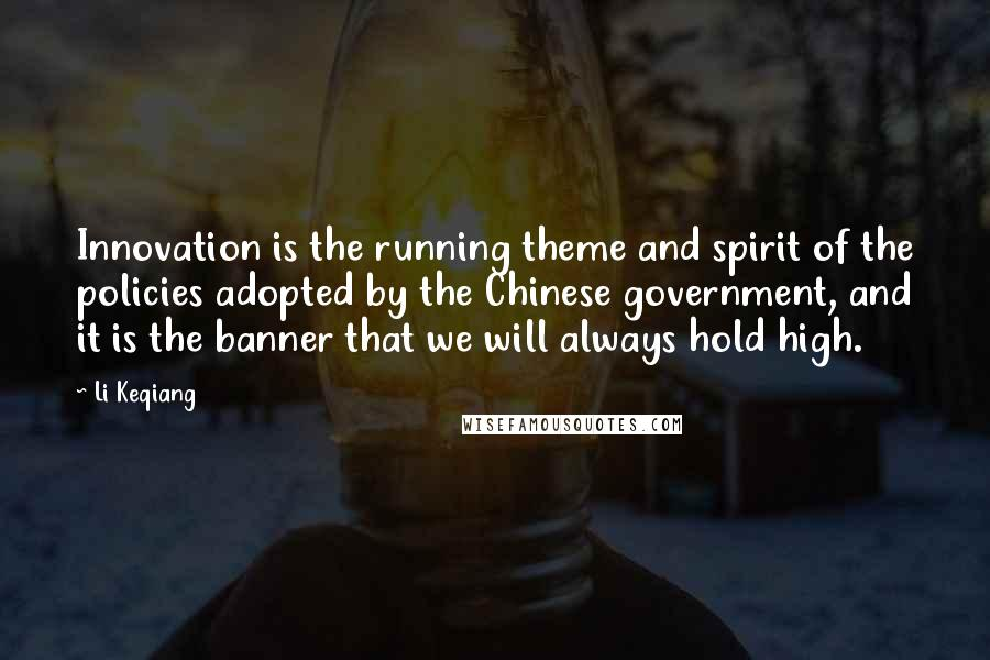 Li Keqiang quotes: Innovation is the running theme and spirit of the policies adopted by the Chinese government, and it is the banner that we will always hold high.