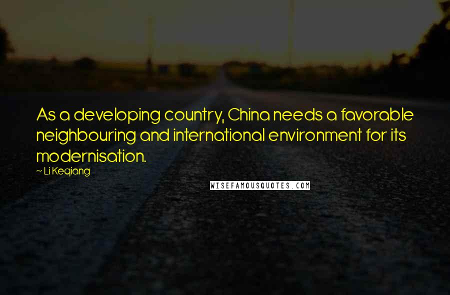 Li Keqiang quotes: As a developing country, China needs a favorable neighbouring and international environment for its modernisation.