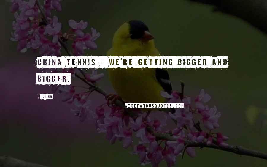 Li Na quotes: China tennis - we're getting bigger and bigger.