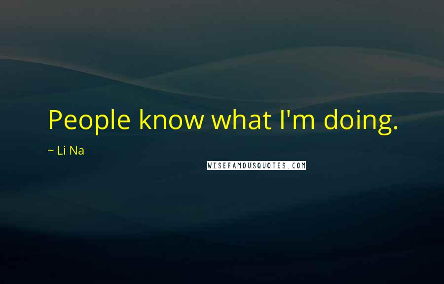 Li Na quotes: People know what I'm doing.