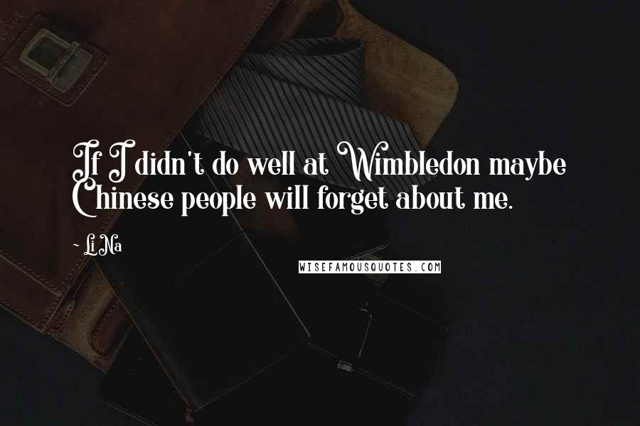 Li Na quotes: If I didn't do well at Wimbledon maybe Chinese people will forget about me.
