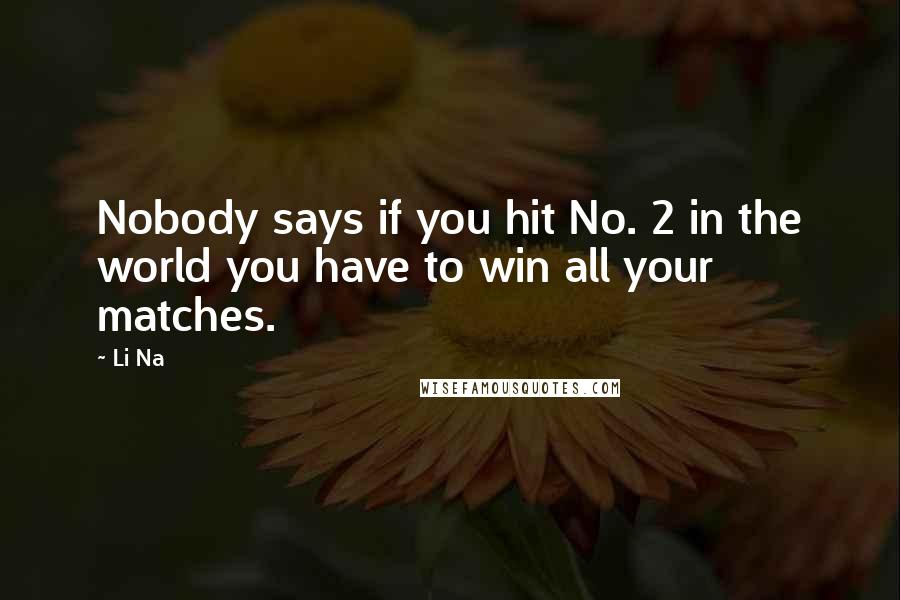 Li Na quotes: Nobody says if you hit No. 2 in the world you have to win all your matches.