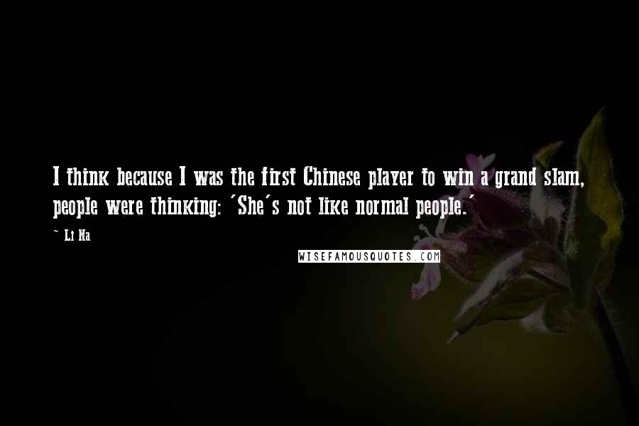 Li Na quotes: I think because I was the first Chinese player to win a grand slam, people were thinking: 'She's not like normal people.'