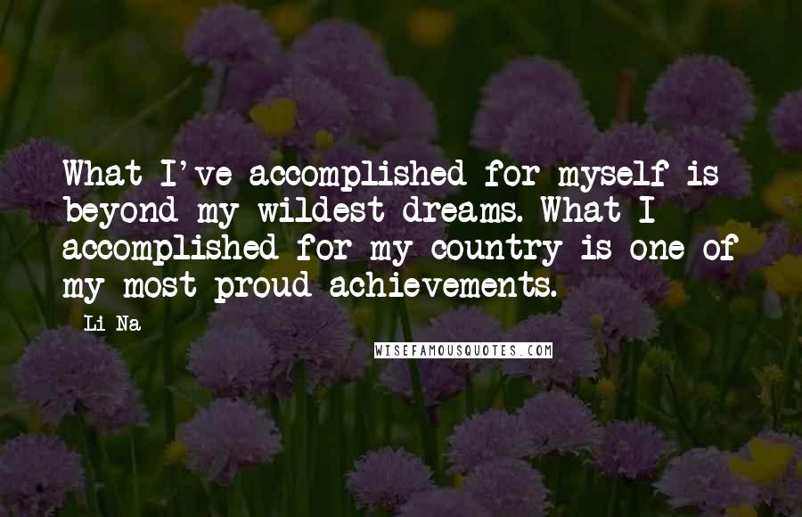 Li Na quotes: What I've accomplished for myself is beyond my wildest dreams. What I accomplished for my country is one of my most proud achievements.
