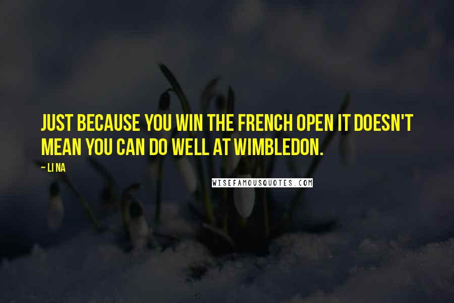Li Na quotes: Just because you win the French Open it doesn't mean you can do well at Wimbledon.