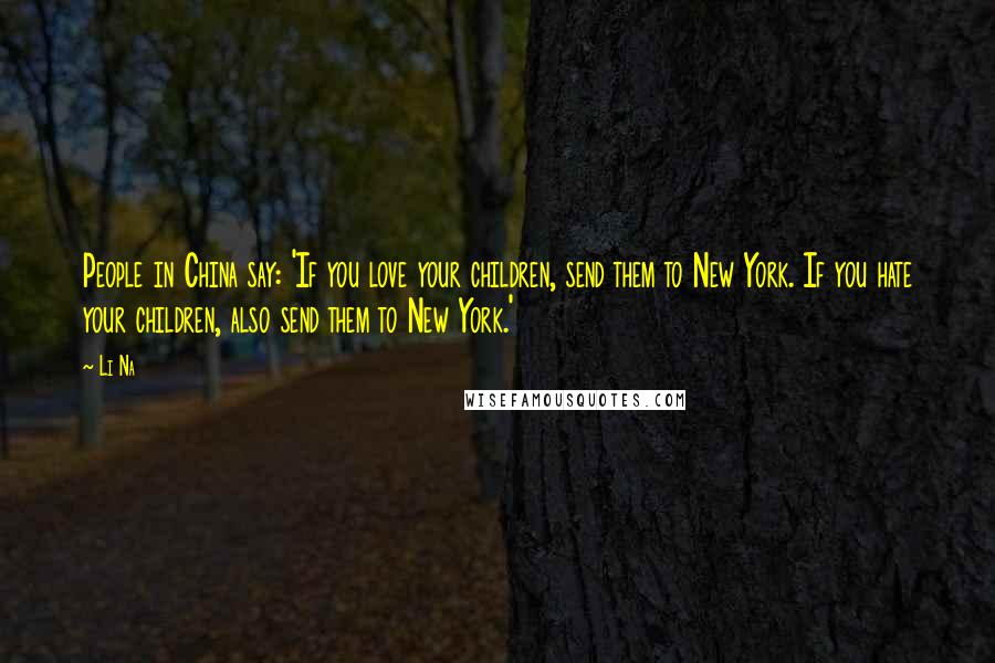 Li Na quotes: People in China say: 'If you love your children, send them to New York. If you hate your children, also send them to New York.'