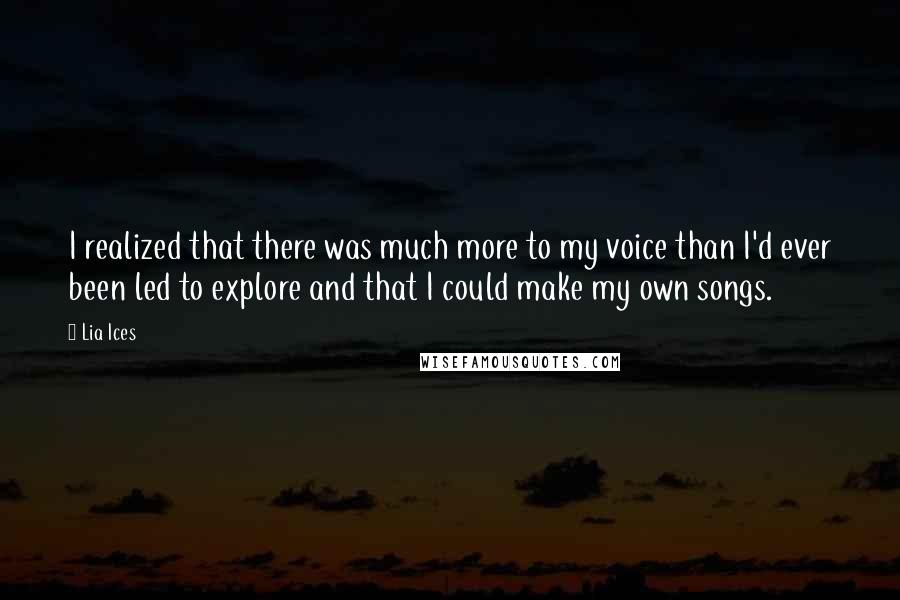 Lia Ices quotes: I realized that there was much more to my voice than I'd ever been led to explore and that I could make my own songs.
