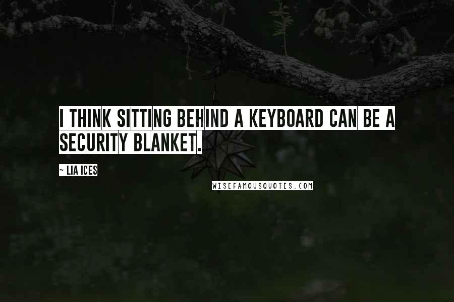 Lia Ices quotes: I think sitting behind a keyboard can be a security blanket.