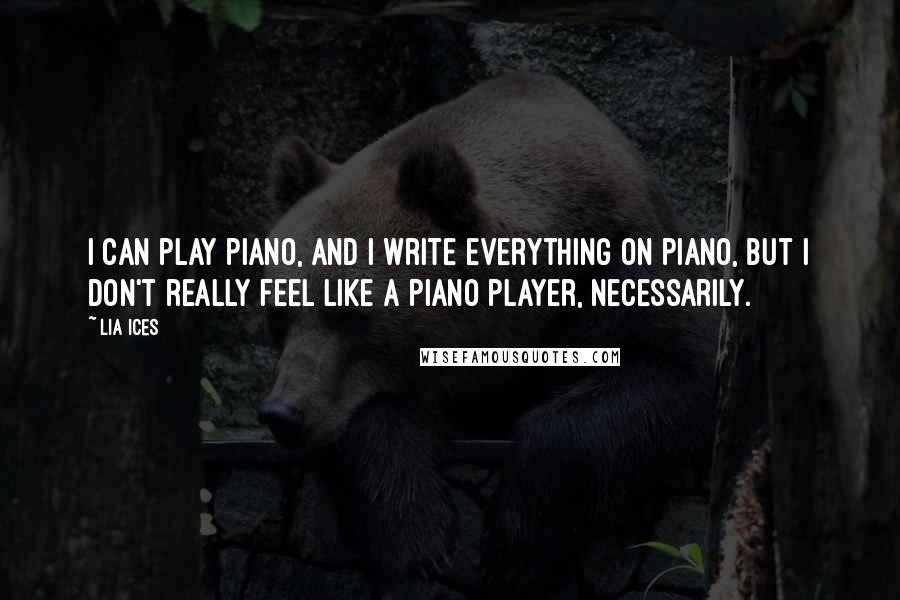 Lia Ices quotes: I can play piano, and I write everything on piano, but I don't really feel like a piano player, necessarily.