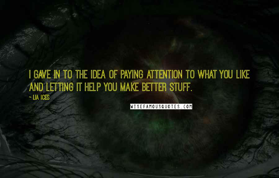 Lia Ices quotes: I gave in to the idea of paying attention to what you like and letting it help you make better stuff.