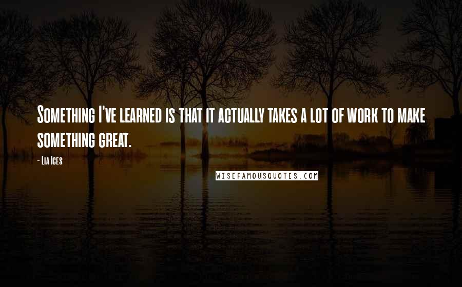 Lia Ices quotes: Something I've learned is that it actually takes a lot of work to make something great.