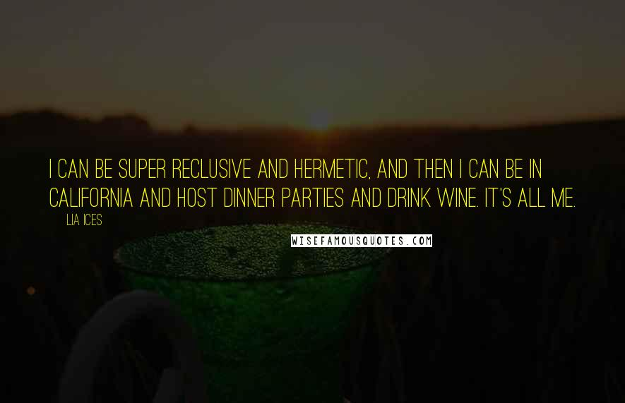 Lia Ices quotes: I can be super reclusive and hermetic, and then I can be in California and host dinner parties and drink wine. It's all me.