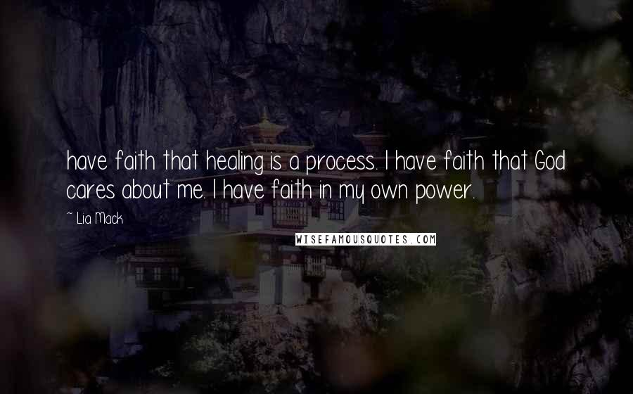 Lia Mack quotes: have faith that healing is a process. I have faith that God cares about me. I have faith in my own power.
