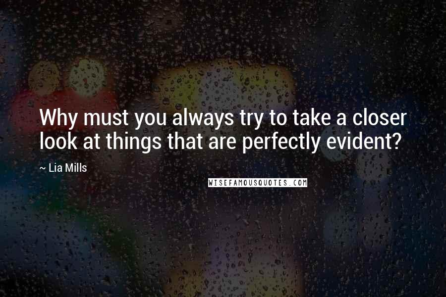 Lia Mills quotes: Why must you always try to take a closer look at things that are perfectly evident?