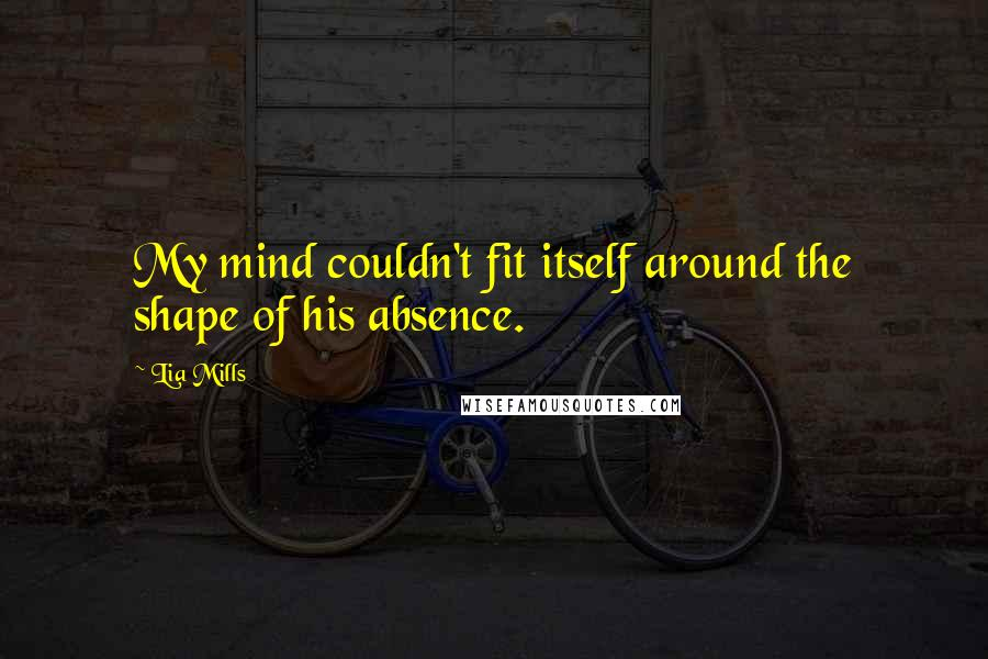 Lia Mills quotes: My mind couldn't fit itself around the shape of his absence.