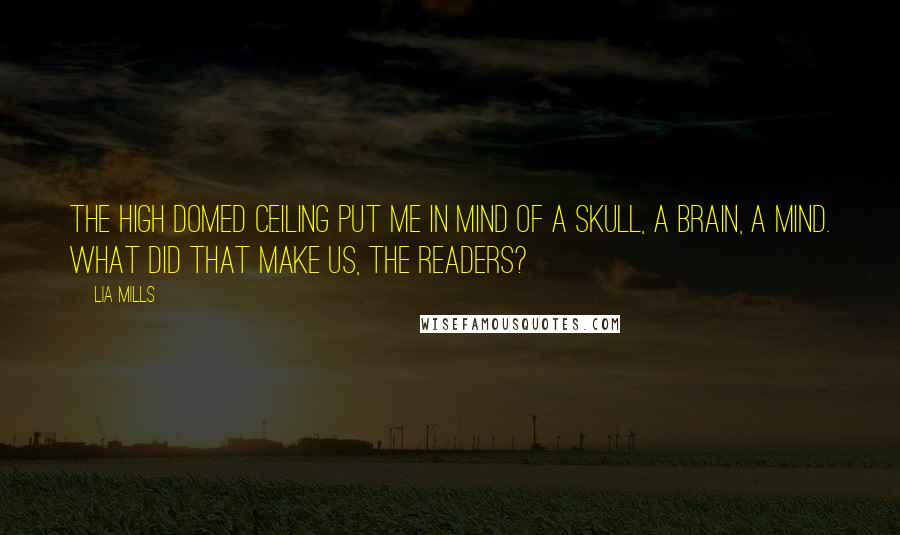 Lia Mills quotes: The high domed ceiling put me in mind of a skull, a brain, a mind. What did that make us, the readers?