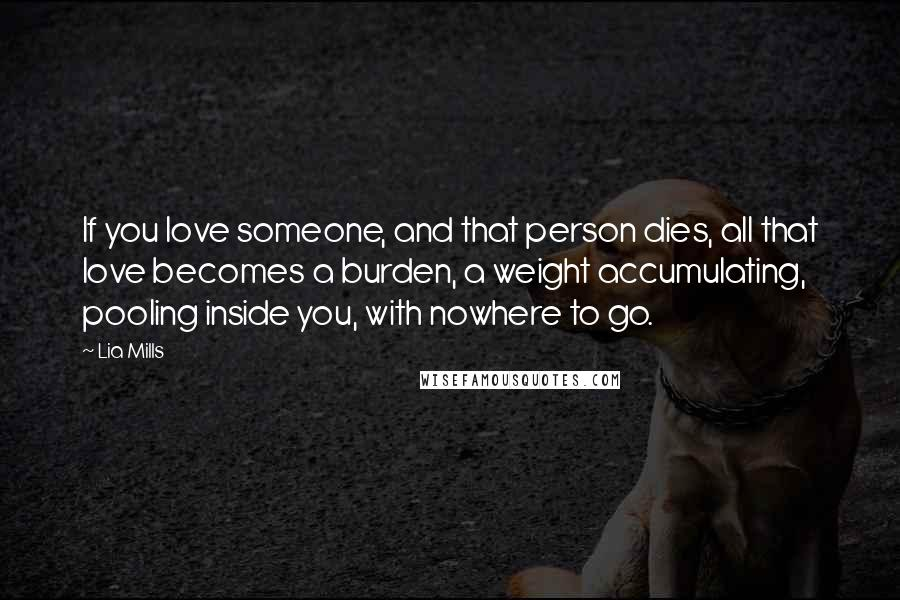 Lia Mills quotes: If you love someone, and that person dies, all that love becomes a burden, a weight accumulating, pooling inside you, with nowhere to go.