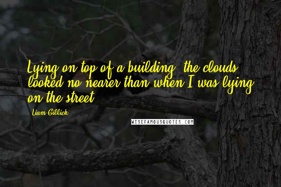 Liam Gillick quotes: Lying on top of a building, the clouds looked no nearer than when I was lying on the street.