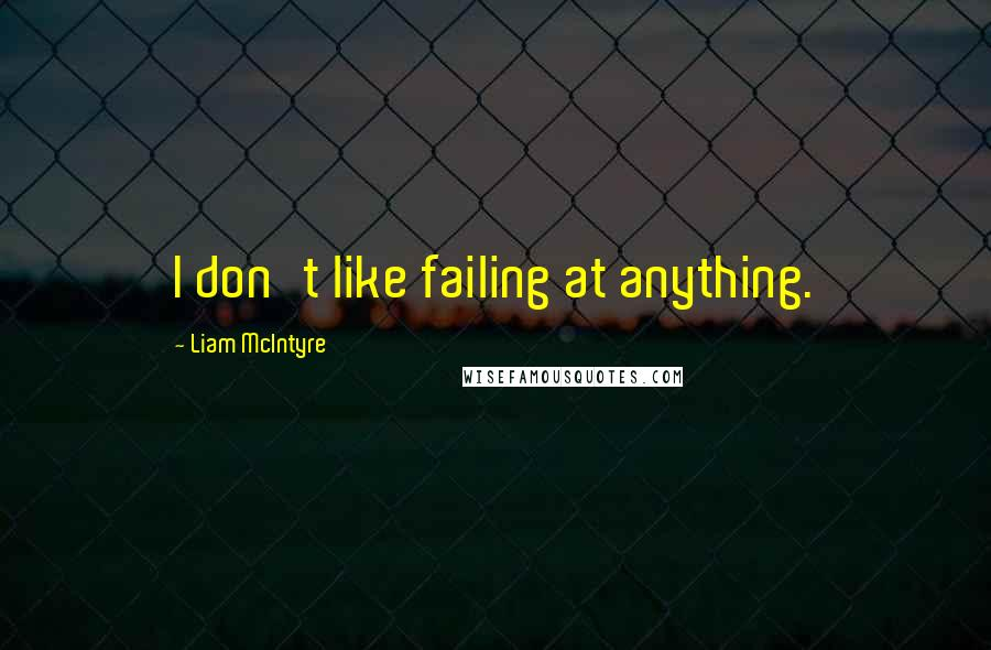Liam McIntyre quotes: I don't like failing at anything.