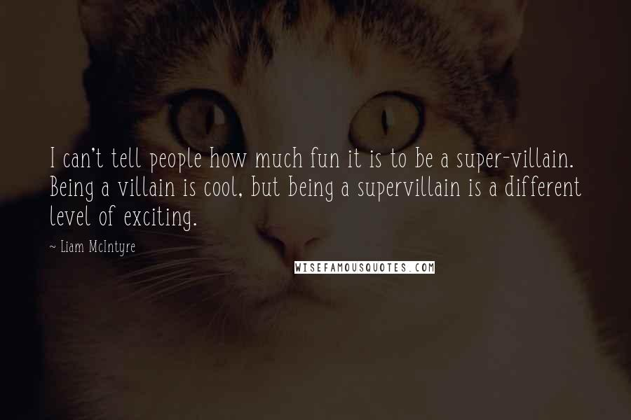 Liam McIntyre quotes: I can't tell people how much fun it is to be a super-villain. Being a villain is cool, but being a supervillain is a different level of exciting.