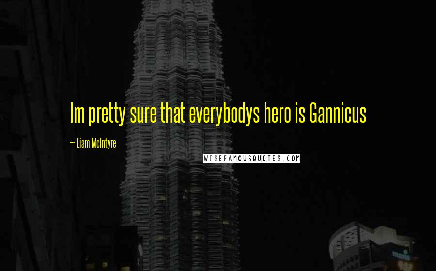 Liam McIntyre quotes: Im pretty sure that everybodys hero is Gannicus