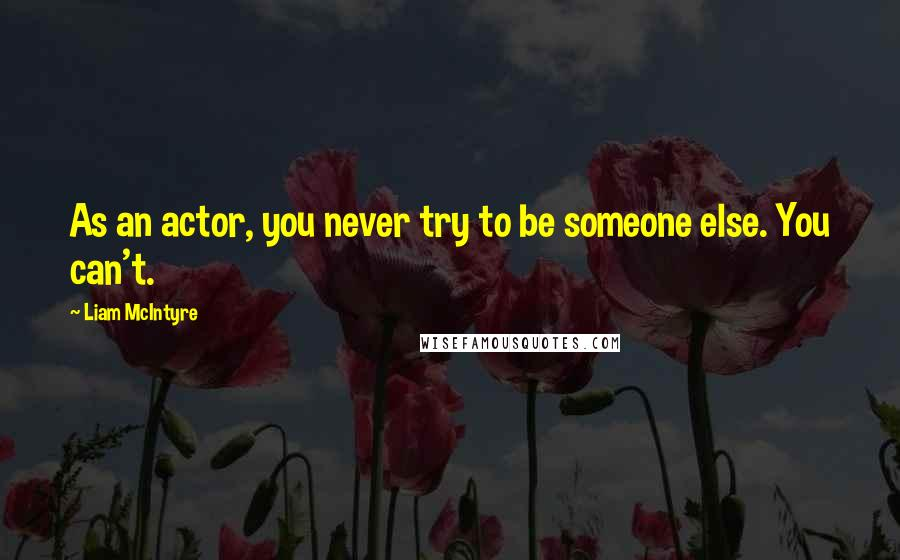 Liam McIntyre quotes: As an actor, you never try to be someone else. You can't.