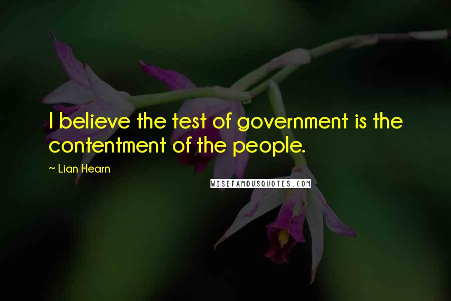 Lian Hearn quotes: I believe the test of government is the contentment of the people.