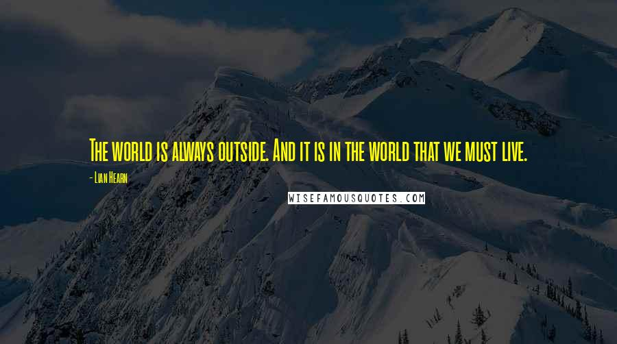 Lian Hearn quotes: The world is always outside. And it is in the world that we must live.