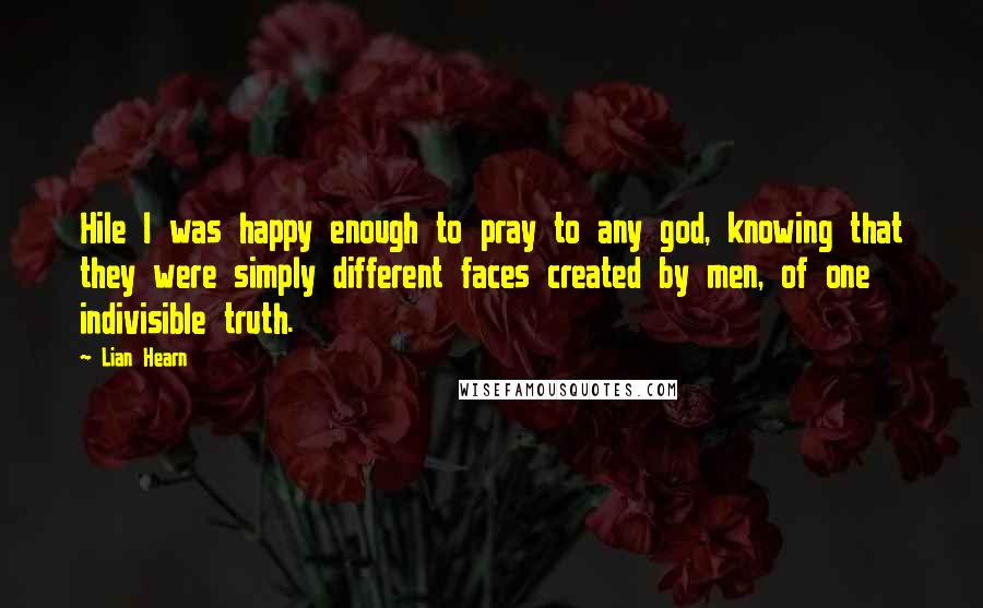 Lian Hearn quotes: Hile I was happy enough to pray to any god, knowing that they were simply different faces created by men, of one indivisible truth.