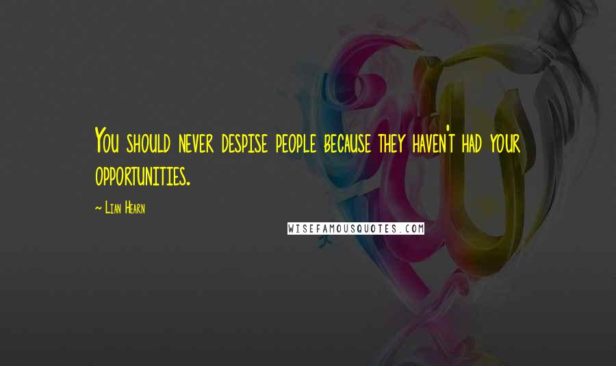 Lian Hearn quotes: You should never despise people because they haven't had your opportunities.