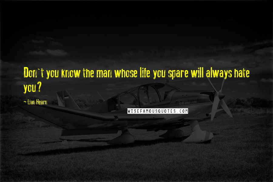 Lian Hearn quotes: Don't you know the man whose life you spare will always hate you?