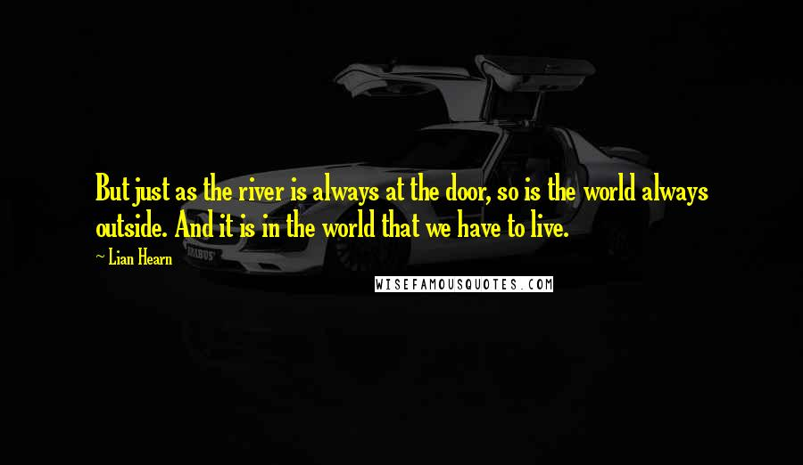 Lian Hearn quotes: But just as the river is always at the door, so is the world always outside. And it is in the world that we have to live.