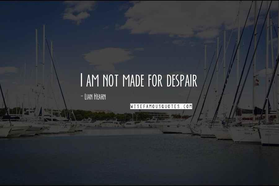 Lian Hearn quotes: I am not made for despair