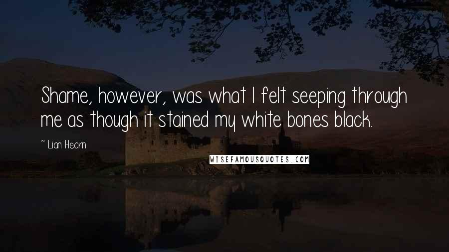 Lian Hearn quotes: Shame, however, was what I felt seeping through me as though it stained my white bones black.