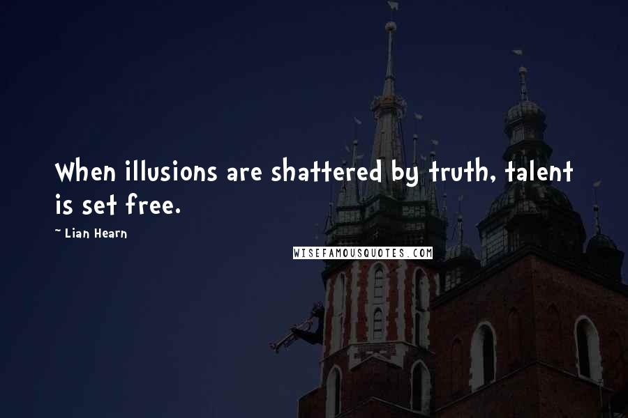 Lian Hearn quotes: When illusions are shattered by truth, talent is set free.