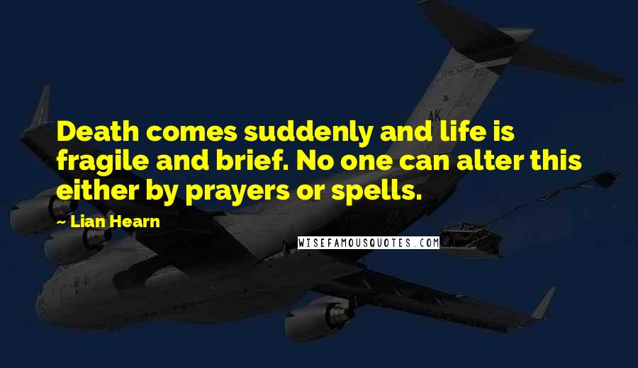 Lian Hearn quotes: Death comes suddenly and life is fragile and brief. No one can alter this either by prayers or spells.
