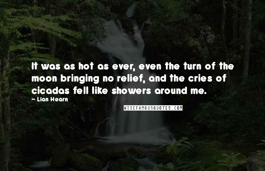 Lian Hearn quotes: It was as hot as ever, even the turn of the moon bringing no relief, and the cries of cicadas fell like showers around me.