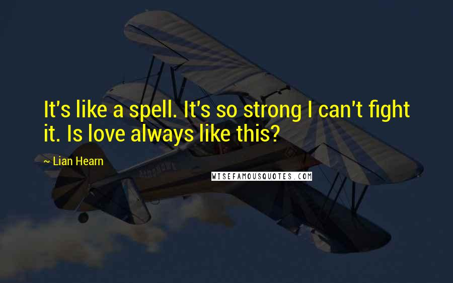 Lian Hearn quotes: It's like a spell. It's so strong I can't fight it. Is love always like this?