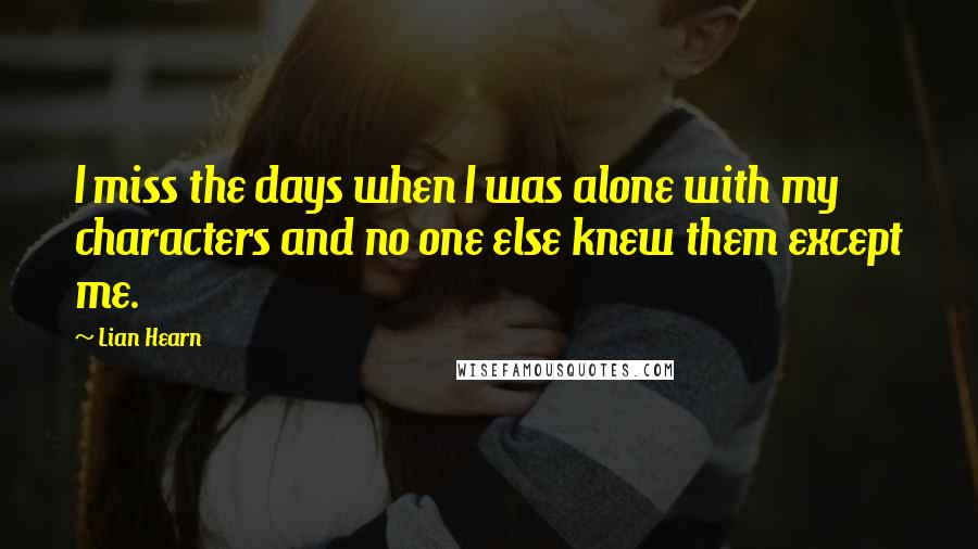Lian Hearn quotes: I miss the days when I was alone with my characters and no one else knew them except me.