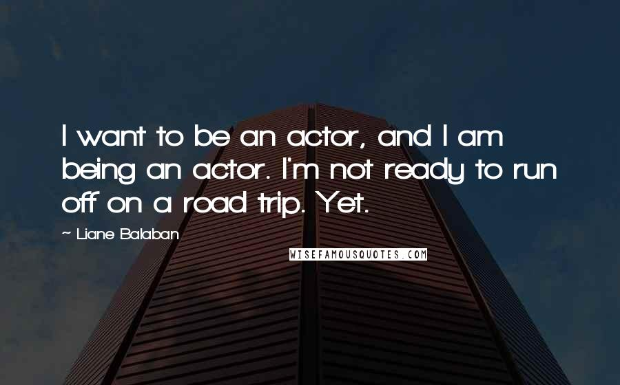 Liane Balaban quotes: I want to be an actor, and I am being an actor. I'm not ready to run off on a road trip. Yet.