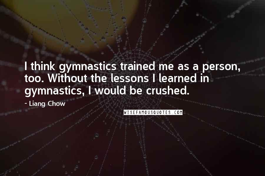 Liang Chow quotes: I think gymnastics trained me as a person, too. Without the lessons I learned in gymnastics, I would be crushed.