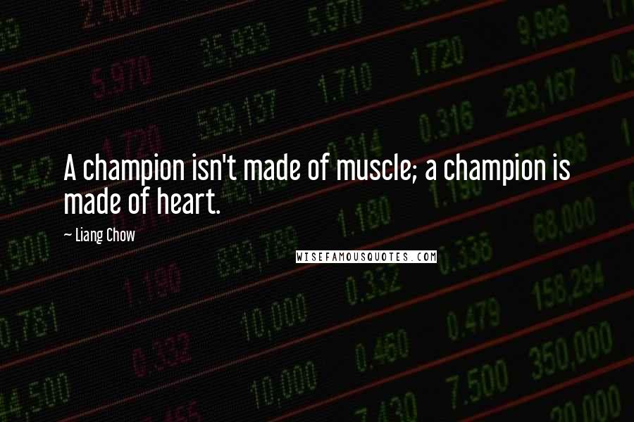 Liang Chow quotes: A champion isn't made of muscle; a champion is made of heart.