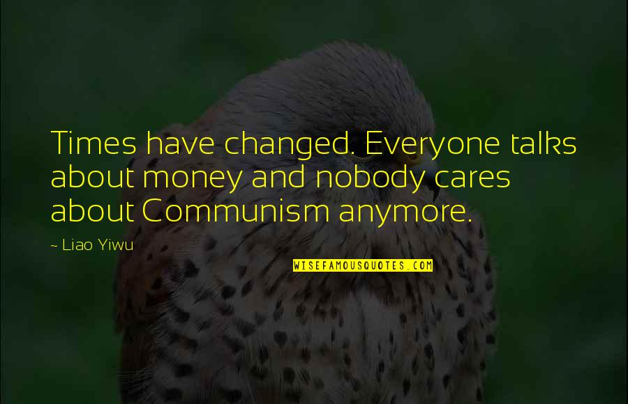 Liao Quotes By Liao Yiwu: Times have changed. Everyone talks about money and