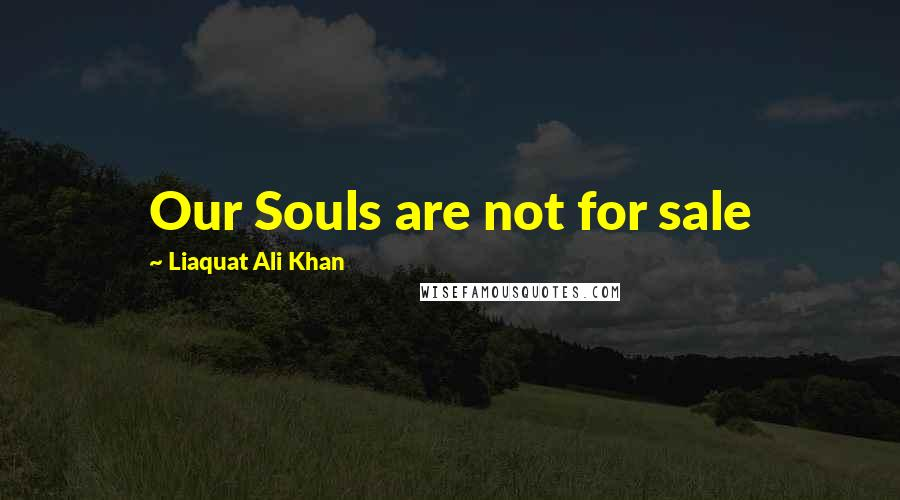 Liaquat Ali Khan quotes: Our Souls are not for sale