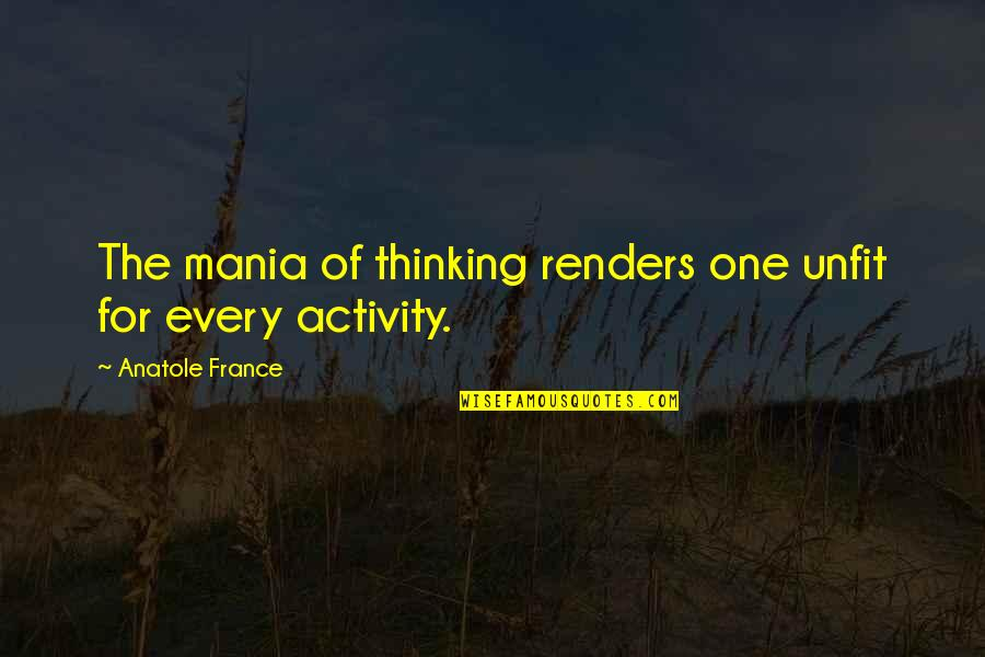 Liar Cheater Quotes By Anatole France: The mania of thinking renders one unfit for