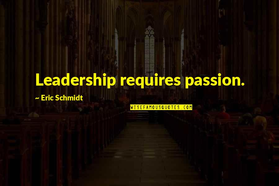 Liar Cheater Quotes By Eric Schmidt: Leadership requires passion.