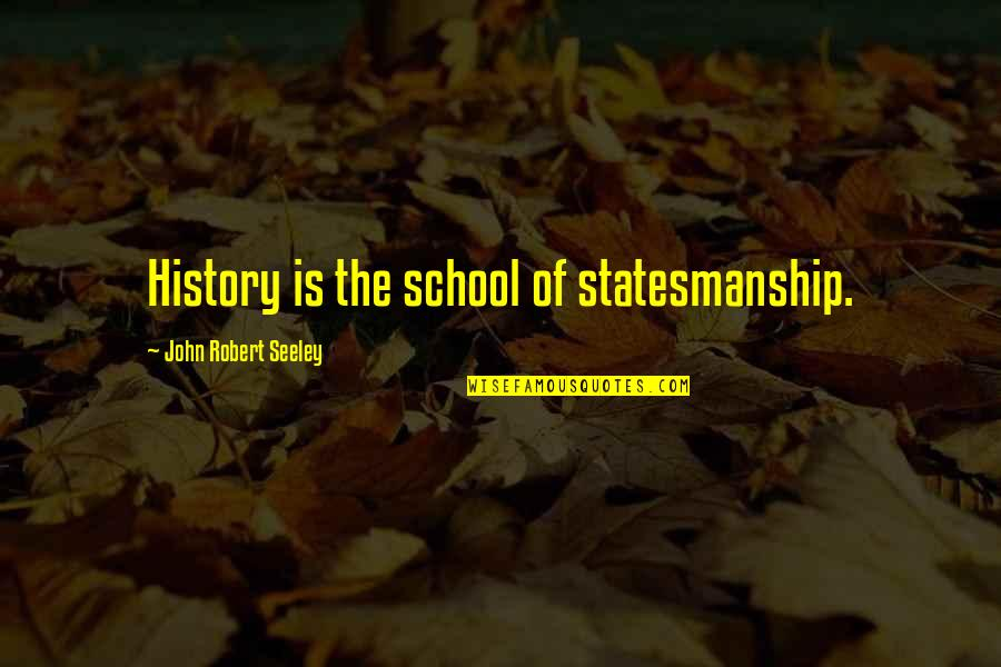 Liar Cheater Quotes By John Robert Seeley: History is the school of statesmanship.