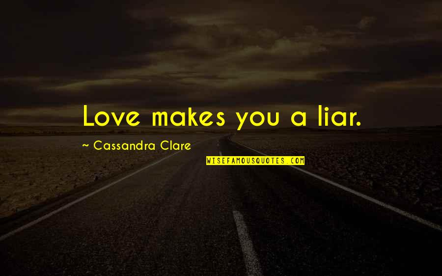 Liar Love Quotes By Cassandra Clare: Love makes you a liar.