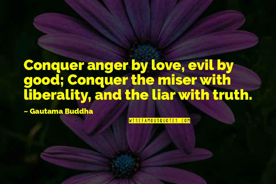 Liar Love Quotes By Gautama Buddha: Conquer anger by love, evil by good; Conquer